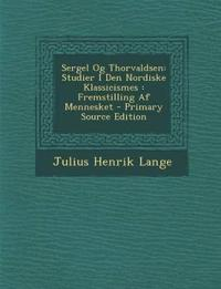 Sergel Og Thorvaldsen: Studier I Den Nordiske Klassicismes : Fremstilling Af Mennesket