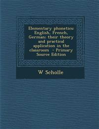 Elementary Phonetics: English, French, German; Their Theory and Practical Application in the Classroom - Primary Source Edition