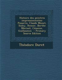 Histoire des peintres impressionnistes: Pissarro, Claude Monet, Sisley, Renoir, Berthe Morisot, Cézanne, Guillaumin