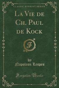 La Vie de Ch. Paul de Kock (Classic Reprint)