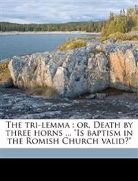 "The tri-lemma : or, Death by three horns ... ""Is baptism in the Romish Church valid?"""