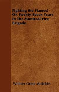 Fighting the Flames! Or, Twenty-Seven Years In The Montreal Fire Brigade