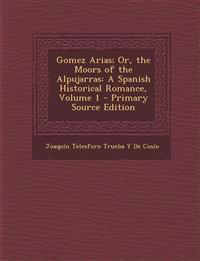 Gomez Arias; Or, the Moors of the Alpujarras: A Spanish Historical Romance, Volume 1 - Primary Source Edition