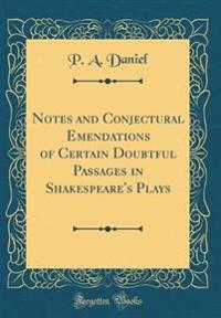 Notes and Conjectural Emendations of Certain Doubtful Passages in Shakespeare's Plays (Classic Reprint)