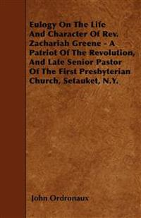 Eulogy On The Life And Character Of Rev. Zachariah Greene - A Patriot Of The Revolution, And Late Senior Pastor Of The First Presbyterian Church, Seta