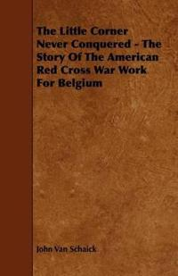 The Little Corner Never Conquered - the Story of the American Red Cross War Work for Belgium