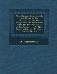 Miscellaneous Experiments and Remarks On Electricity, the Air-Pump, and the Barometer: With the Description of an Electrometer of a New Construction .