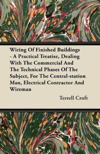 Wiring Of Finished Buildings - A Practical Treatise, Dealing With The Commercial And The Technical Phases Of The Subject, For The Central-station Man, Electrical Contractor And Wireman
