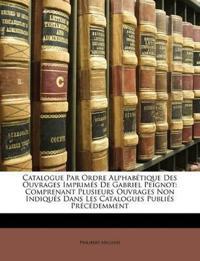 Catalogue Par Ordre Alphabétique Des Ouvrages Imprimés De Gabriel Peignot: Comprenant Plusieurs Ouvrages Non Indiqués Dans Les Catalogues Publiés Pr