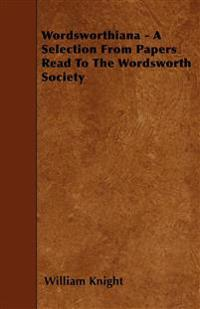 Wordsworthiana - A Selection From Papers Read To The Wordsworth Society