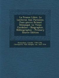 La France Libre. La Lanterne Aux Parisiens. Jean-pierre Brissot Démasqué. Le Vieux Cordelier : Biographie, Bibliographie - Primary Source Edition