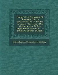 Recherches Physiques Et Chimiques Sur La Fabrication De La Poudre A Canon: Contenant Des Observations Et Des Expériences Nouvelles... - Primary Source