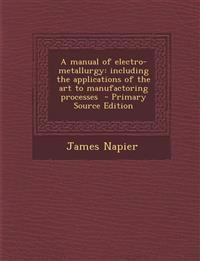 Manual of Electro-Metallurgy: Including the Applications of the Art to Manufactoring Processes