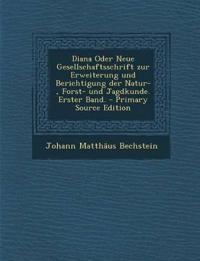 Diana Oder Neue Gesellschaftsschrift Zur Erweiterung Und Berichtigung Der Natur-, Forst- Und Jagdkunde. Erster Band. - Primary Source Edition