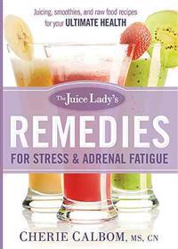 The Juice Lady's Remedies for Stress and Adrenal Fatigue: Juicing, Smoothies, and Raw Food Recipes for Your Ultimate Health