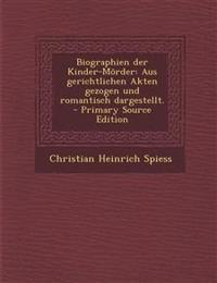 Biographien der Kinder-Mörder: Aus gerichtlichen Akten gezogen und romantisch dargestellt. - Primary Source Edition