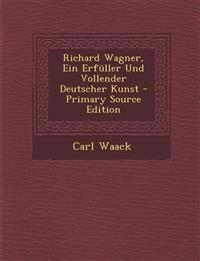 Richard Wagner, Ein Erfuller Und Vollender Deutscher Kunst - Primary Source Edition
