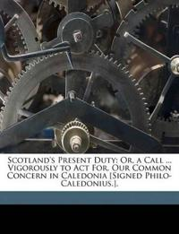 Scotland's Present Duty: Or, a Call ... Vigorously to Act For, Our Common Concern in Caledonia [Signed Philo-Caledonius.].