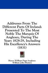 Addresses From The Different Parts Of Ireland: Presented To The Most Noble The Marquis Of Anglesey, During The Years 1828-29, Including His Excellency