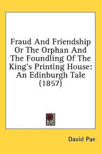 Fraud And Friendship Or The Orphan And The Foundling Of The King's Printing House: An Edinburgh Tale (1857)
