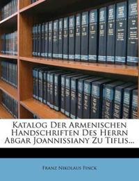 Katalog Der Armenischen Handschriften Des Herrn Abgar Joannissiany Zu Tiflis...
