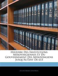 Histoire Des Institutions Mérovingiennes Et Du Gouvernement Des Mérovingiens Jusqu'àl'édit De 615