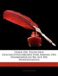 Ueber Die Teutschen Geschichtsschreiber Vom Anfang Des Frankenreichs Bis Auf Die Hohenstaufen