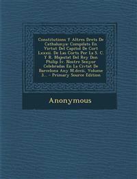Constitutions Y Altres Drets De Cathalunya: Compilats En Virtut Del Capitol De Cort Lxxxii. De Las Corts Per La S. C. Y R. Majestat Del Rey Don Philip