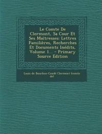 Le Comte De Clermont, Sa Cour Et Ses Maîtresses: Lettres Familières, Recherches Et Documents Inédits, Volume 1...