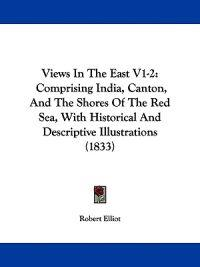 Views In The East V1-2: Comprising India, Canton, And The Shores Of The Red Sea, With Historical And Descriptive Illustrations (1833)