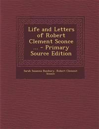 Life and Letters of Robert Clement Sconce ... - Primary Source Edition