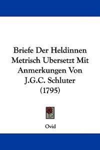 Briefe Der Heldinnen Metrisch Ubersetzt Mit Anmerkungen Von J.g.c. Schluter