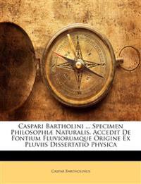 Caspari Bartholini ... Specimen Philosophiæ Naturalis. Accedit De Fontium Fluviorumque Origine Ex Pluviis Dissertatio Physica