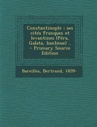 Constantinople ; ses cités franques et levantines (Péra, Galata, banlieue) ..
