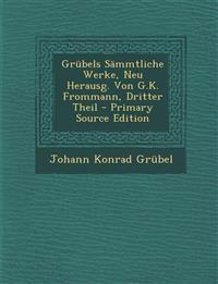 Grubels Sammtliche Werke, Neu Herausg. Von G.K. Frommann, Dritter Theil