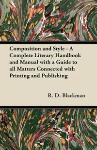 Composition and Style - A Complete Literary Handbook and Manual with a Guide to all Matters Connected with Printing and Publishing