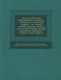 Veterum Illustrium Philosophorum, Poetarum, Rhetorum, Et Oratorum Imagines: Ex Vetustis Nummis, Gemmis, Hermis, Marmoribus, Alijsque Antiquis Monument