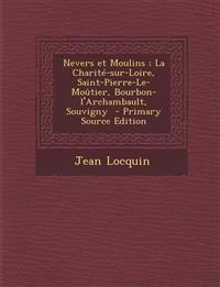 Nevers Et Moulins; La Charite-Sur-Loire, Saint-Pierre-Le-Moutier, Bourbon-L'Archambault, Souvigny - Primary Source Edition