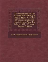 Die Organisation Der Centralverwaltung in Kleve-Mark VOR Der Brandenburgischen Besitzergreifung Im Jahre 1609 - Primary Source Edition