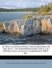 Le Due Illustri Rivali: Melodramma In Tre Atti : Da Rappresentarsi Nell'i. R. Teatro Alla Scala Il Carnevale 1839 - 40...