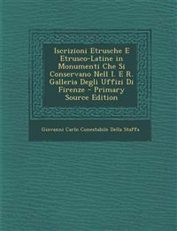 Iscrizioni Etrusche E Etrusco-Latine in Monumenti Che Si Conservano Nell I. E R. Galleria Degli Uffizi Di Firenze - Primary Source Edition