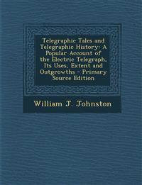 Telegraphic Tales and Telegraphic History: A Popular Account of the Electric Telegraph, Its Uses, Extent and Outgrowths - Primary Source Edition