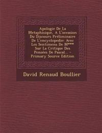 Apologie De La Metaphisique, A L'occasion Du Discours Préliminaire De L'encyclopedie: Avec Les Sentimens De M*** Sur La Critique Des Pensées De Pascal