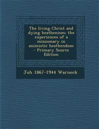 The living Christ and dying heathenism; the experiences of a missionary in animistic heathendom  - Primary Source Edition