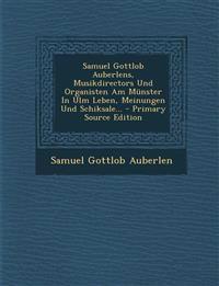 Samuel Gottlob Auberlens, Musikdirectors Und Organisten Am Münster In Ulm Leben, Meinungen Und Schiksale... - Primary Source Edition