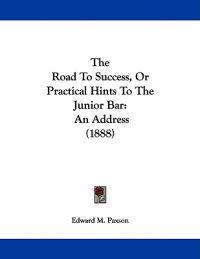 The Road to Success, or Practical Hints to the Junior Bar