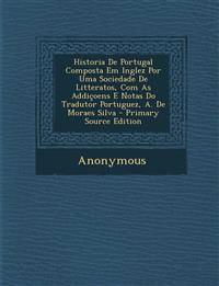 Historia de Portugal Composta Em Inglez Por Uma Sociedade de Litteratos, Com as Addicoens E Notas Do Tradutor Portuguez, A. de Moraes Silva - Primary