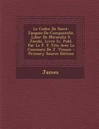 Le  Codex de Saint-Jacques-de-Compostelle, Liber de Miraculis S. Jacobi, Livre IV, Publ. Par Le P. F. Fita Avec Le Concours de J. Vinson - Primary Sou