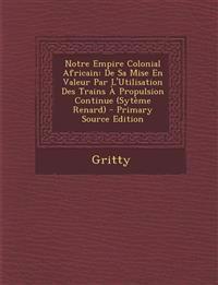Notre Empire Colonial Africain: de Sa Mise En Valeur Par L'Utilisation Des Trains a Propulsion Continue (Syteme Renard) - Primary Source Edition