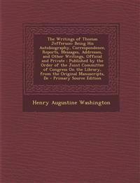 The Writings of Thomas Jefferson: Being His Autobiography, Correspondence, Reports, Messages, Addresses, and Other Writings, Official and Private: Pub
